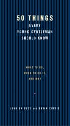 50 Things Every Young Gentleman Should Know Revised and Upated - What to Do, When to Do It, and Why ebook by John Bridges, Bryan Curtis