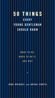 50 Things Every Young Gentleman Should Know Revised and Upated - What to Do, When to Do It, and Why ebook by John Bridges,Bryan Curtis