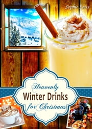 Heavenly Winter Drinks for Christmas. Drinks that warm you up this winter: Mulled Wine, German Glühwein, Eggnogg, Punch, Holiday Coffee and Tea from Winter Wonderland ebook by Sophie Leiss