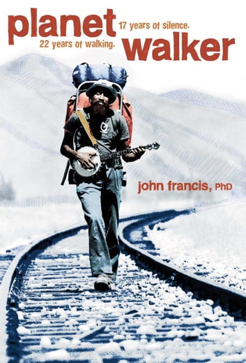 Planetwalker - 22 Years of Walking. 17 Years of Silence. ebook by John Francis, Ph.D.