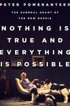 Nothing Is True and Everything Is Possible ebook by Peter Pomerantsev