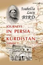 Journeys in Persia and Kurdistan, Including a Summer in the Upper Karun Region and a Visit to the Nestorian Rayahs. - Volume 1. ebook by Isabella Bird
