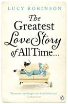The Greatest Love Story of All Time ebook by Lucy Robinson