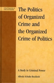 The Politics of Organized Crime and the Organized Crime of Politics - A Study in Criminal Power ebook by Alfredo Schulte-Bockholt