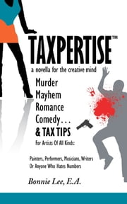 Taxpertise: A Novella for the Creative Mind - Murder, Mayhem, Romance, Comedy and Tax Tips, For Artists Of All Kinds ebook by Bonnie Lee