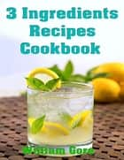 3 Ingredients Recipes Cookbook ebook by William Gore