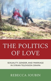 The Politics of Love - Sexuality, Gender, and Marriage in Syrian Television Drama ebook by Rebecca Joubin
