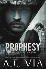 Prophesy: The King & Alpha Series ebook by A.E. Via