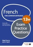 French for Common Entrance 13+ Exam Practice Questions ebook by Nigel Pearce,Joyce Capek