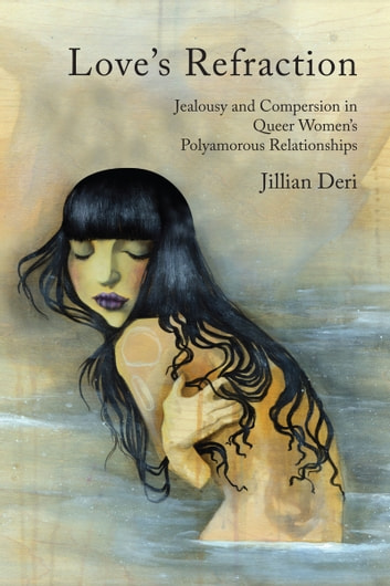Love's Refraction - Jealousy and Compersion in Queer Women's Polyamorous Relationships ebook by Jillian Deri