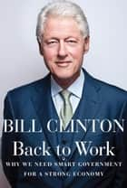 Back to Work - Why We Need Smart Government for a Strong Economy eBook by Bill Clinton