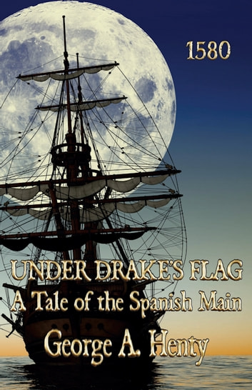 UNDER DRAKES FLAG: A Tale of the Spanish Main [Annotated] ebook by George Henty