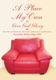 A Place of My Own to Give God Glory - Forty Days of Inspirational Devotions for Reflection and Meditation ebook by Gwendolyn Wilson Diggs, EdD