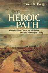 The Heroic Path - Charting Your Course out of Failure and into Purposeful Living ebook by David Kortje
