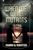 When We Were Mutants & Other Stories ebook by Edward W. Robertson