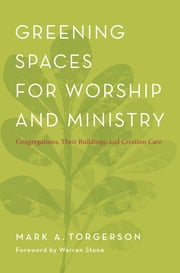 Greening Spaces for Worship and Ministry - Congregations, Their Buildings, and Creation Care ebook by Mark A. Torgerson