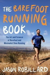The Barefoot Running Book - The Art and Science of Barefoot and Minimalist Shoe Running ebook by Jason Robillard