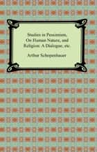 Studies in Pessimism, On Human Nature, and Religion: a Dialogue, etc. ebook by Arthur Schopenhauer