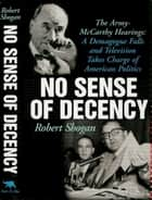 No Sense Of Decency - The Army-McCarthy Hearings: A Demagogue Falls and Television Takes Charge of American Politics ebook by Robert Shogan