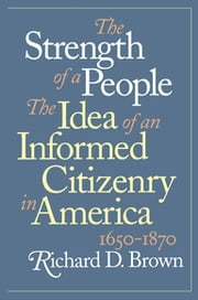The Strength of a People - The Idea of an Informed Citizenry in America, 1650-1870 ebook by Richard D. Brown