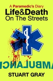 A Paramedic's Diary - Life & Death on the Streets ebook by Stuart Gray
