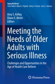 Meeting the Needs of Older Adults with Serious Illness - Challenges and Opportunities in the Age of Health Care Reform ebook by Amy S. Kelley,Diane E. Meier