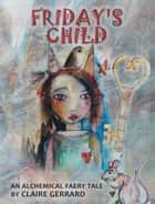 Friday's Child - An Alchemical Faery Tale ebook by Claire Gerrard