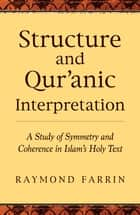 Structure and Qur'anic Interpretation - A Study of Symmetry and Coherence in Islam's Holy Text ebook by Raymond Farrin