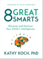 8 Great Smarts - Discover and Nurture Your Child's Intelligences ebook by Kathy Koch, PhD, John Stonestreet