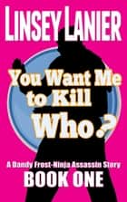 You Want Me to Kill Who? - A Dandy Frost-Ninja Assassin Story, #1 ebook by Linsey Lanier
