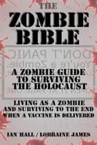 The Zombie Bible: a Zombie Guide to Surviving the Holocaust - (Living as a zombie, and surviving to the end when a vaccine is delivered) ebook by Ian Hall, Lorraine James