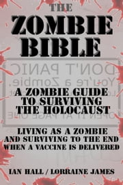 The Zombie Bible: a Zombie Guide to Surviving the Holocaust - (Living as a zombie, and surviving to the end when a vaccine is delivered) ebook by Ian Hall,Lorraine James