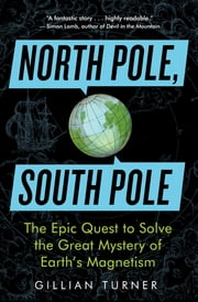 North Pole, South Pole - The Epic Quest to Solve the Great Mystery of Earth's Magnetism ebook by Gillian Turner