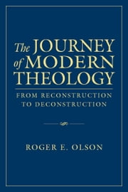The Journey of Modern Theology - From Reconstruction to Deconstruction ebook by Roger E. Olson