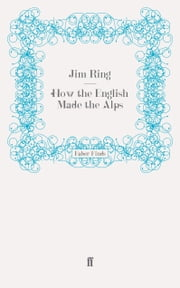How the English Made the Alps ebook by Jim Ring