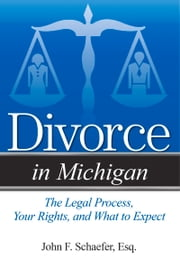 Divorce in Michigan - The Legal Process, Your Rights, and What to Expect ebook by John F. Schaefer Esq.