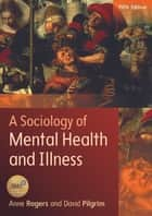 A Sociology Of Mental Health And Illness ebook by Anne Rogers, David Pilgrim