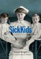SickKids - The History of The Hospital for Sick Children ebook by Mary Jo Haddad, The Hospital for Sick Kids, David Wright