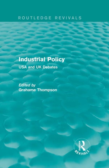 Industrial Policy (Routledge Revivals) - USA and UK Debates ebook by Grahame Thompson