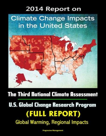 2014 Report on Climate Change Impacts in the United States: The Third National Climate Assessment, U.S. Global Change Research Program (Full Report) - Global Warming, Regional Impacts ebook by Progressive Management