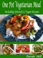 One Pot Vegetarian Meals: Including Selected 23 Vegan Recipes ebook by Sarah Hill