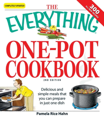 The Everything One-Pot Cookbook - Delicious and simple meals that you can prepare in just one dish; 300 all-new recipes! ebook by Pamela Rice Hahn