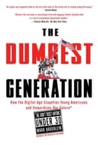 The Dumbest Generation - How the Digital Age Stupefies Young Americans and Jeopardizes Our Future(Or, Don't Trust Anyone Under 30) ebook by Mark Bauerlein