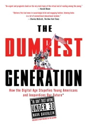 The Dumbest Generation - How the Digital Age Stupefies Young Americans and Jeopardizes Our Future(Or, Don 't Trust Anyone Under 30) ebook by Mark Bauerlein