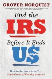 End the IRS Before It Ends Us - How to Restore a Low Tax, High Growth, Wealthy America ebook by Grover Norquist