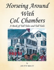 Horseing Around With Col. Chambers - A Book of Tall Tales and Tall Tails ebook by John H.W. Rhein III