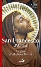 San Francesco d'Assisi. Lo sposo di Madonna Povertà ebook by Natale Benazzi, AA.VV.