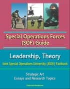 Special Operations Forces (SOF) Guide: Leadership, Theory, Strategic Art, Joint Special Operations University (JSOU) Factbook, Essays and Research Topics eBook by Progressive Management