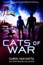 Cats of War, a Space Opera Novella with Romance, Mystery, and Genetically Engineered Cats - A Central Galactic Concordance Novella ebook by Carol Van Natta