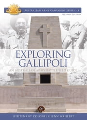 Exploring Gallipoli: Australian Armys Battlefield Guide to Gallipoli ebook by Lieutenant Colonel Glenn Wahlert